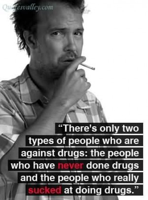 There's Only Two Types Of People Who Are Against Drugs - Drugs Quote