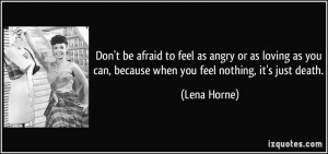Don't be afraid to feel as angry or as loving as you can, because when ...