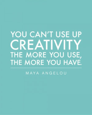... Angelou for this quote about creativity which we live and work by