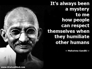 ... themselves when they humiliate other humans - Mahatma Gandhi Quotes