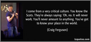 ... anything. You've got to know your place in the world. - Craig Ferguson