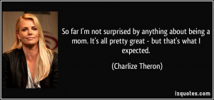 So far I'm not surprised by anything about being a mom. It's all ...