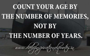 ... Age By The Number Of Memories, Not By The Number Of Years - Age Quote