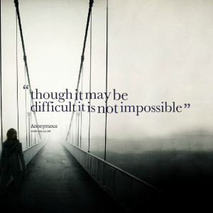 Quotes Picture: though it may be difficult it is not impossible