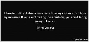 have found that I always learn more from my mistakes than from my ...