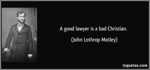 good lawyer is a bad Christian. - John Lothrop Motley