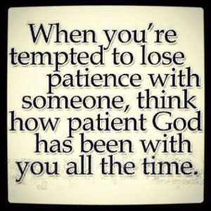 Lord, thank You for Your patience! :) my bro sent me this! Gd reminder ...