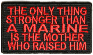 ... only thing stronger than a Marine is the mother who raised him patch