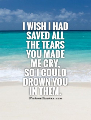 ... had saved all the tears you made me cry, so I could drown you in them