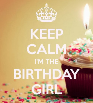 Keep calm I'm the birthday girl.