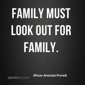 African-American Proverb - Family must look out for family.