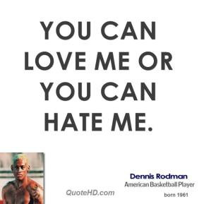 Dennis Rodman - You can love me or you can hate me.