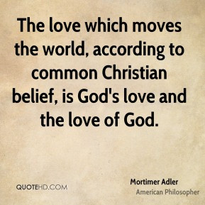 Mortimer Adler - The love which moves the world, according to common ...