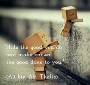 ... good you do and make known the good done to you. (Ali bin Abi Talib