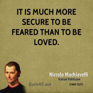It is much more secure to be feared than to be loved.