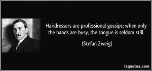 Hairdressers are professional gossips; when only the hands are busy ...