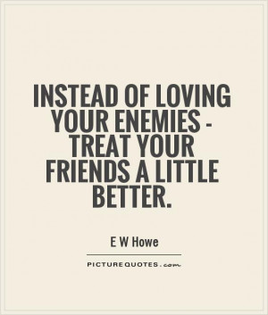 Friends Quotes Loving Quotes Enemies Quotes E W Howe Quotes