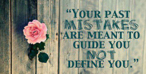 Your past mistakes are meant to guide you not define you.