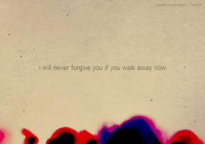will never forgive you if you walk away now.