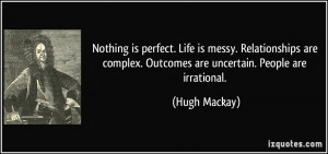 is messy. Relationships are complex. Outcomes are uncertain. People ...