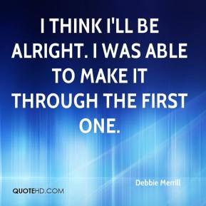 Debbie Merrill - I think I'll be alright. I was able to make it ...