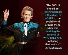LOVE Temple Grandin and THIS QUOTE The focus should be teaching people ...