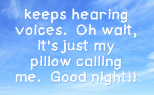 keeps hearing voices oh wait it s just my pillow calling me good night