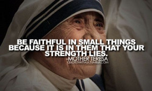 ... things because it is in them that your strength lies. Mother Teresa