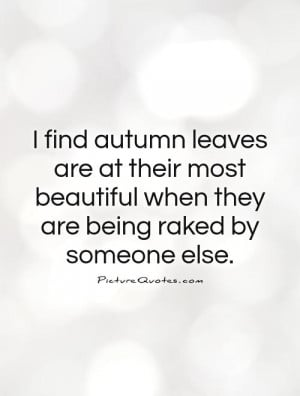 ... beautiful when they are being raked by someone else. Picture Quote #1