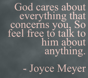 God cares about everything that concerns you, so feel free to talk to ...