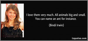 love them very much. All animals big and small. You can name an ant ...