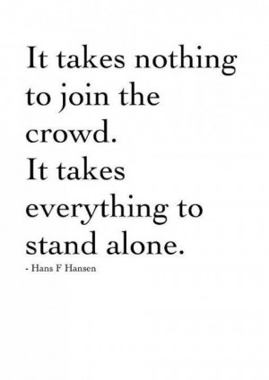 ... the crowd. It takes everything to stand alone. - Hans F Hansen quote