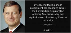 John Roberts quote: By ensuring that no one in government has too much ...