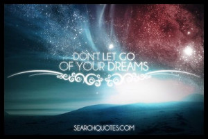 let go of your dreams. Let your dreams be bigger than your fears. Your ...