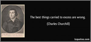 The best things carried to excess are wrong. - Charles Churchill