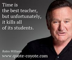 quote from Robin Williams - Time is the best teacher, but ...