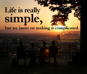 Life is harder when you complicate the simple things. Enjoy what you ...