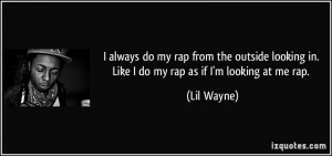 ... looking in. Like I do my rap as if I'm looking at me rap. - Lil Wayne