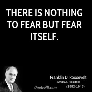 There is nothing to fear but fear itself.