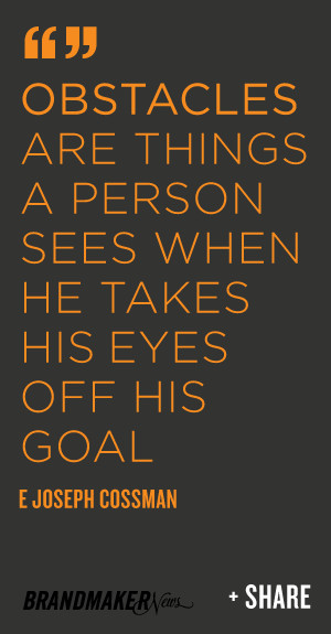 ... person sees when he takes his eyes off his goal. -E. Joseph Cossman