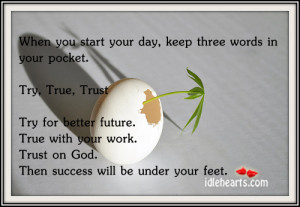 When You Start Your day,Keep three Words In Your Pocket,Try,True and ...