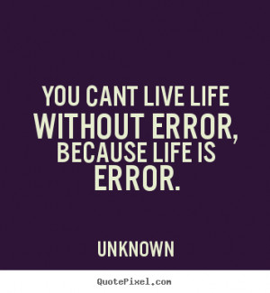 ... quotes - You cant live life without error, because life.. - Life