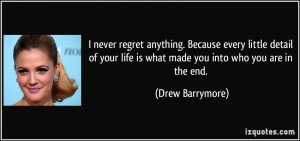 ... life is what made you into who you are in the end. - Drew Barrymore