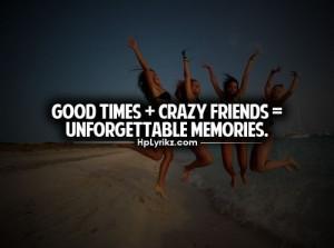 Good times + crazy friends = unforgettable memories - quote