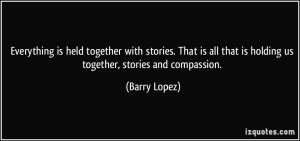is held together with stories. That is all that is holding us together ...