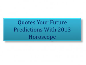 Quotes your future predictions with 2013 horoscope