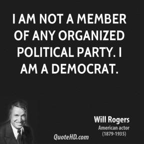 Will Rogers - I am not a member of any organized political party. I am ...