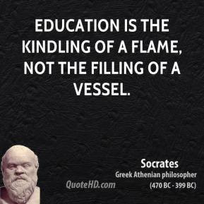 Socrates - Education is the kindling of a flame, not the filling of a ...