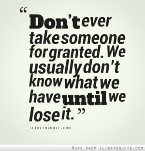 Don't ever take someone for granted. We usually don't know what we ...