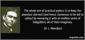 ... endless series of hobgoblins, all of them imaginary. - H. L. Mencken